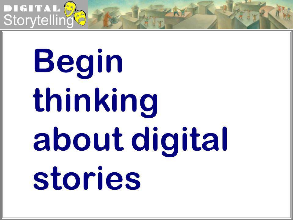 Digital Storytelling Begin thinking about digital stories