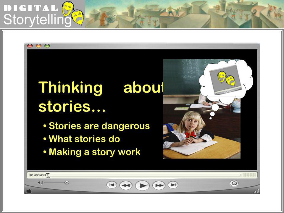 Digital Storytelling Thinking about stories… Stories are dangerous What stories do Making a story work