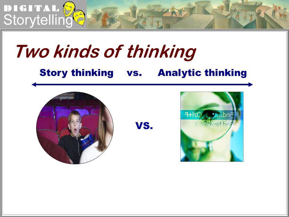 Digital Storytelling Story thinking vs. Analytic thinking VS. Two kinds of thinking