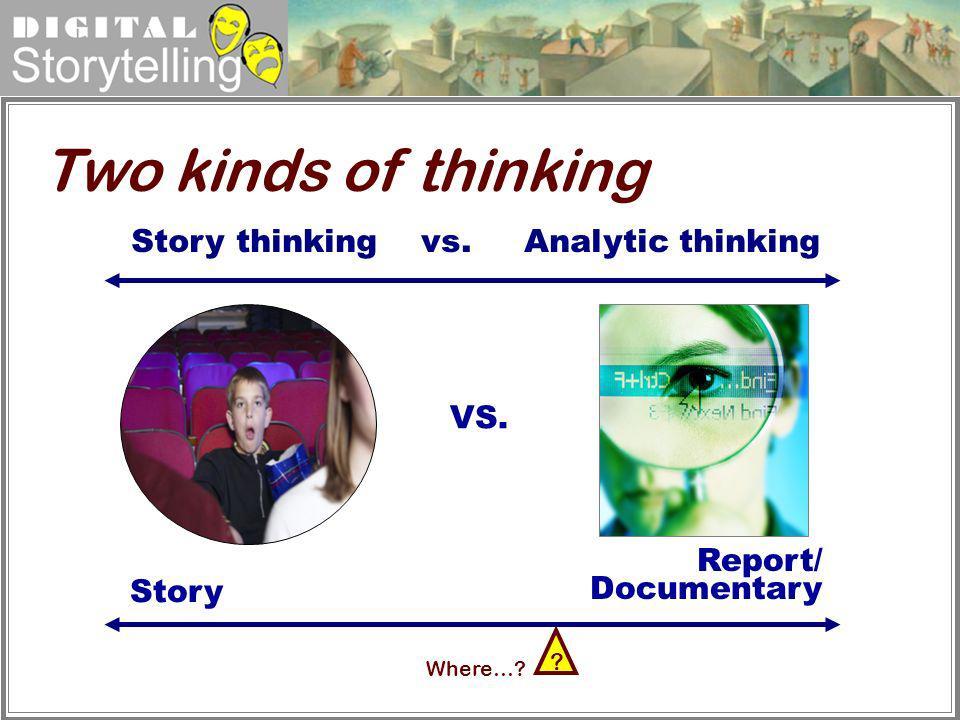 Digital Storytelling Report/ Documentary Story Two kinds of thinking VS. Story thinking vs. Analytic thinking Where…? ?