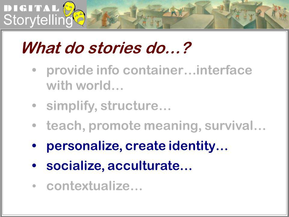 Digital Storytelling provide info container…interface with world… simplify, structure… teach, promote meaning, survival… personalize, create identity…