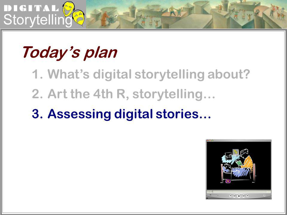 Digital Storytelling 1.Whats digital storytelling about? 2.Art the 4th R, storytelling… 3.Assessing digital stories… Todays plan