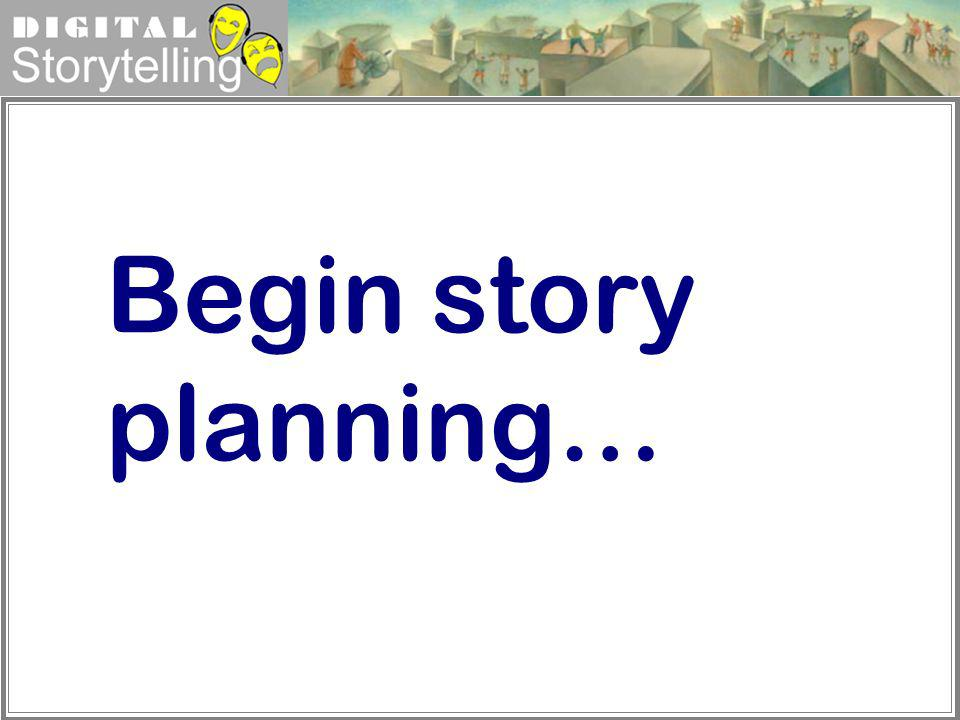 Digital Storytelling Begin story planning…