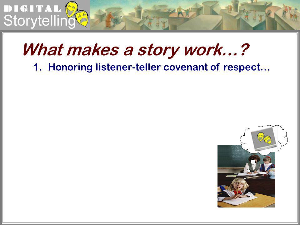 Digital Storytelling 1.Honoring listener-teller covenant of respect… What makes a story work…?