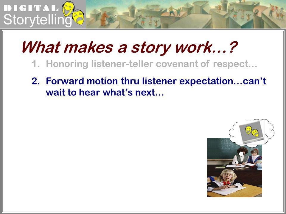 Digital Storytelling 1.Honoring listener-teller covenant of respect… 2.Forward motion thru listener expectation…cant wait to hear whats next… What mak