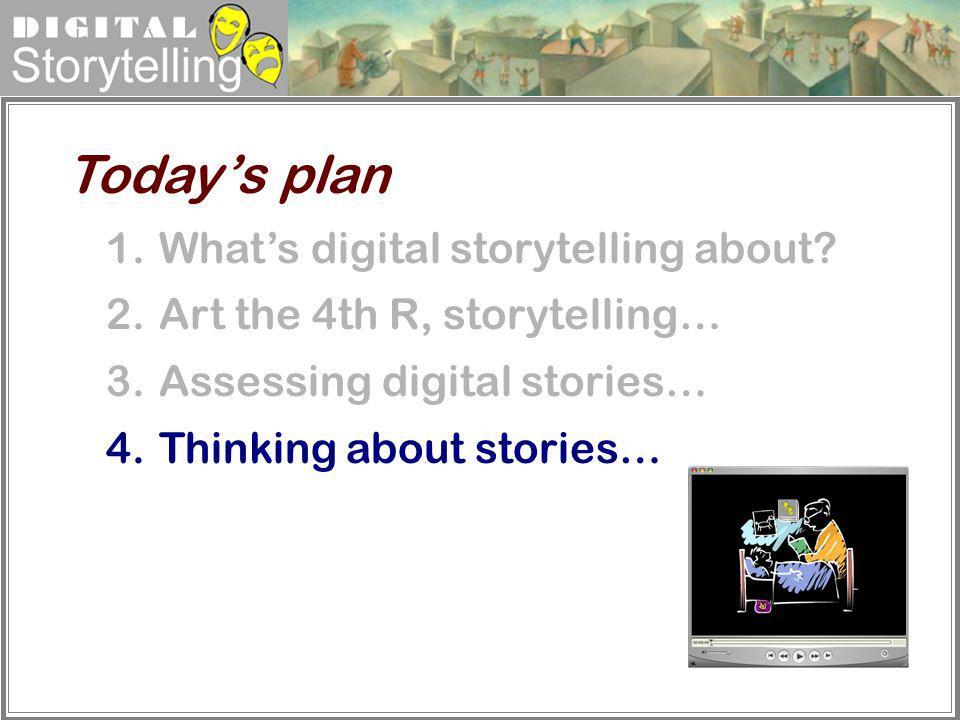 Digital Storytelling 1.Whats digital storytelling about? 2.Art the 4th R, storytelling… 3.Assessing digital stories… 4.Thinking about stories… Todays