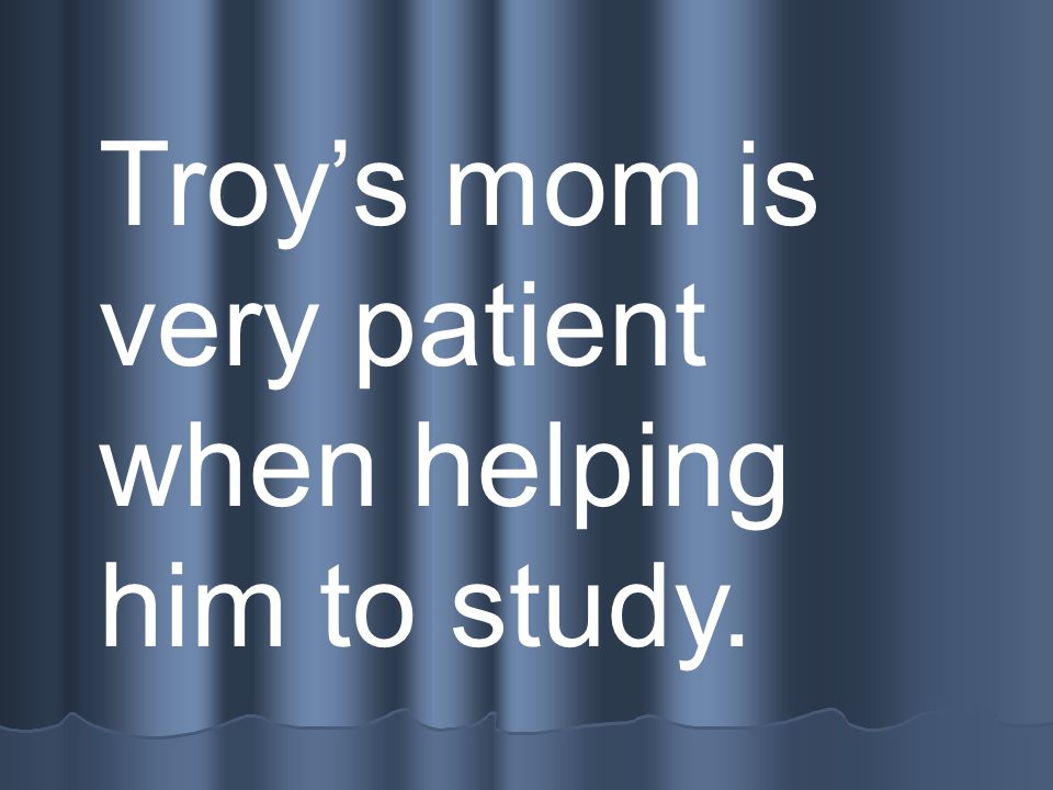 Troys mom is very patient when helping him to study.