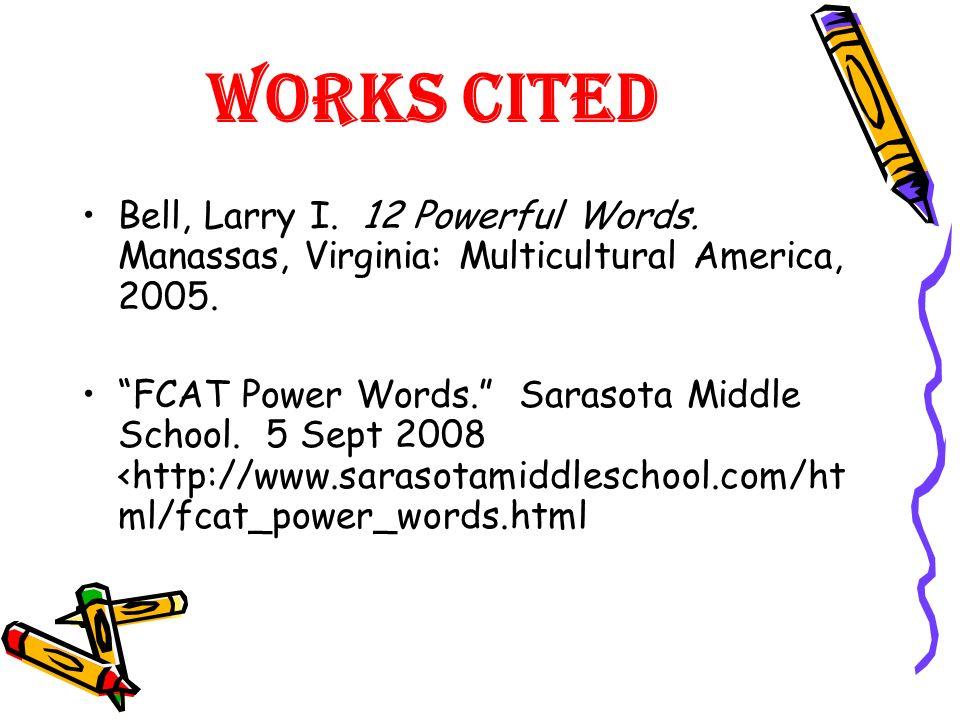 Works Cited Bell, Larry I. 12 Powerful Words. Manassas, Virginia: Multicultural America, 2005. FCAT Power Words. Sarasota Middle School. 5 Sept 2008 <