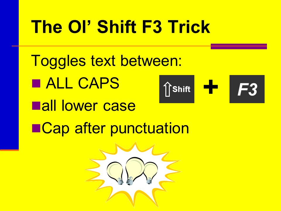 The Ol Shift F3 Trick Toggles text between: ALL CAPS all lower case Cap after punctuation F3 Shift +