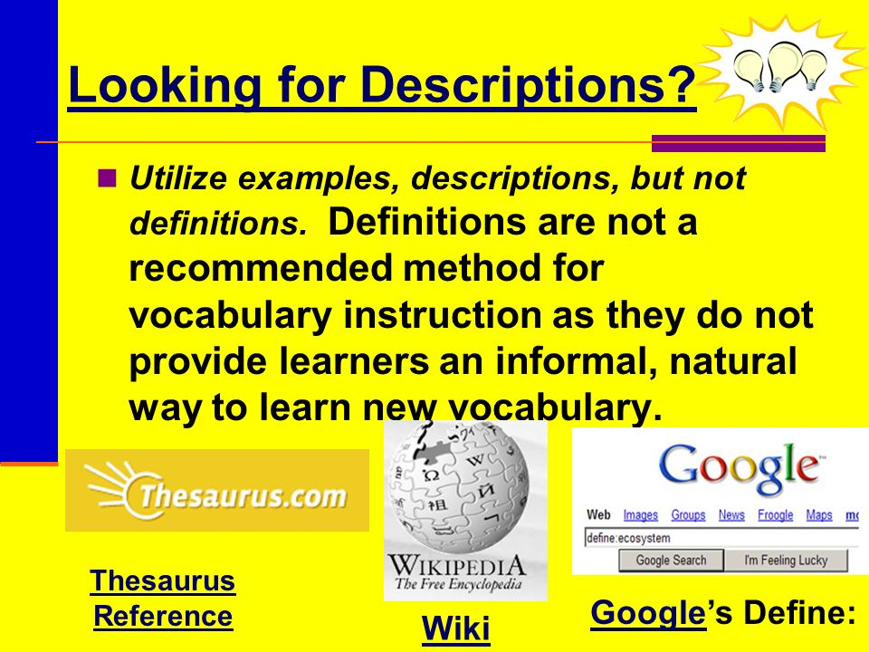Looking for Descriptions? Utilize examples, descriptions, but not definitions. Definitions are not a recommended method for vocabulary instruction as