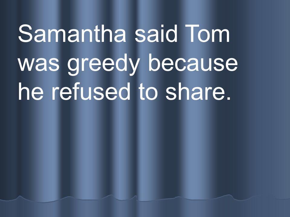 Samantha said Tom was greedy because he refused to share.