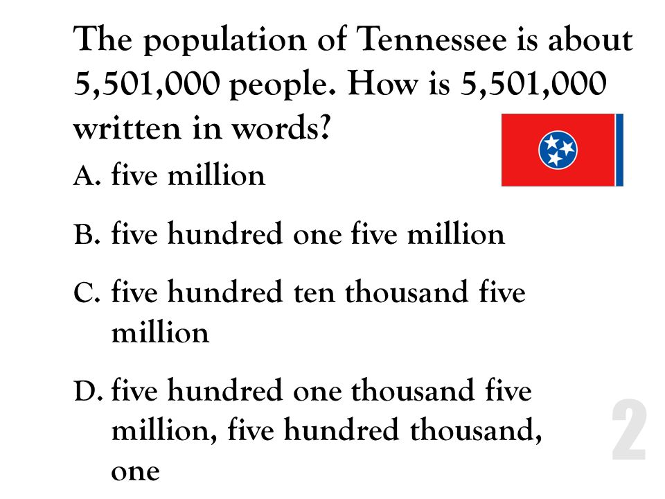 The population of Tennessee is about 5,501,000 people. How is 5,501,000 written in words? A. five million B. five hundred one five million C. five hun