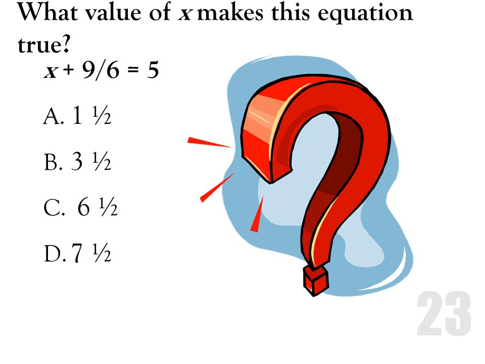What value of x makes this equation true? x + 9/6 = 5 A. 1 ½ B. 3 ½ C. 6 ½ D. 7 ½