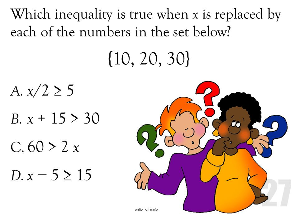 Which inequality is true when x is replaced by each of the numbers in the set below? A. x /2 5 B. x + 15 > 30 C. 60 > 2 x D. x 5 15 {10, 20, 30}