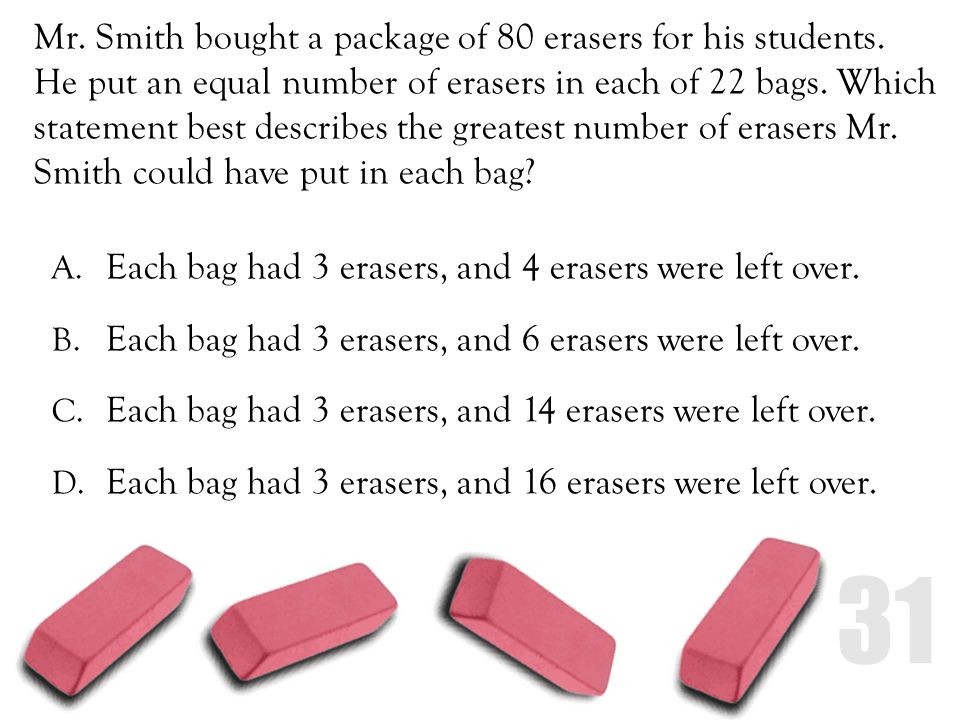 Mr. Smith bought a package of 80 erasers for his students. He put an equal number of erasers in each of 22 bags. Which statement best describes the gr