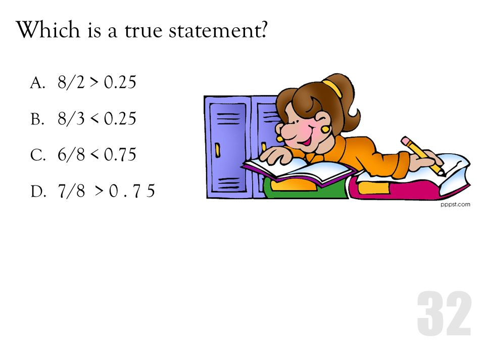 Which is a true statement? A. 8/2 > 0.25 B. 8/3 < 0.25 C. 6/8 < 0.75 D. 7/8 > 0. 7 5