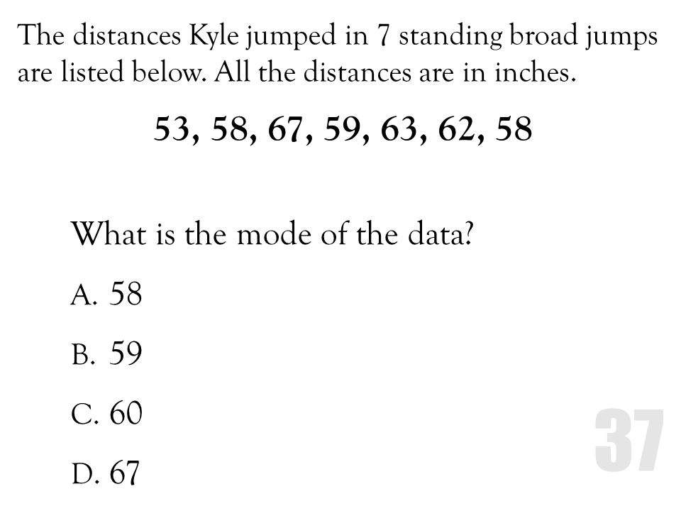 The distances Kyle jumped in 7 standing broad jumps are listed below. All the distances are in inches. What is the mode of the data? A. 58 B. 59 C. 60