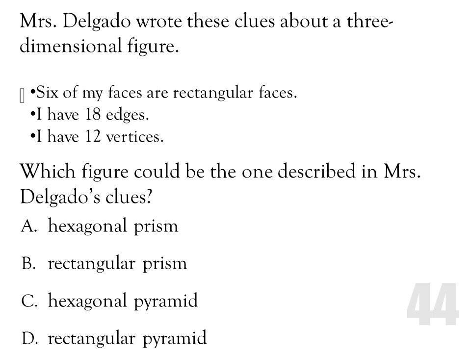 Mrs. Delgado wrote these clues about a three- dimensional figure. Which figure could be the one described in Mrs. Delgados clues? A. hexagonal prism B