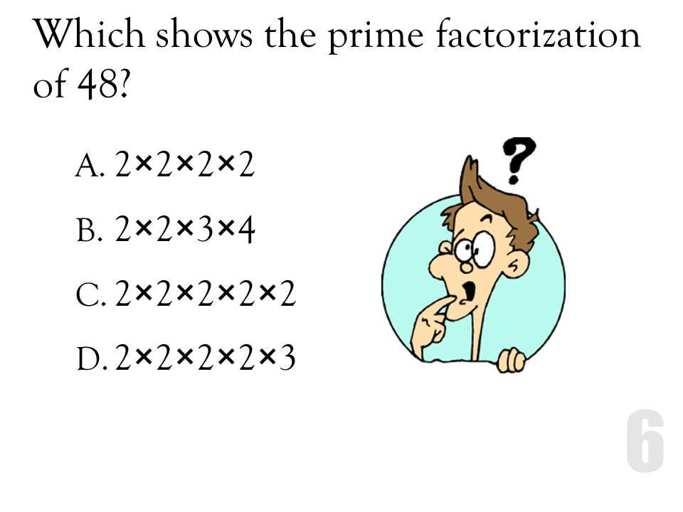 Which shows the prime factorization of 48? A. 2×2×2×2 B. 2×2×3×4 C. 2×2×2×2×2 D. 2×2×2×2×3
