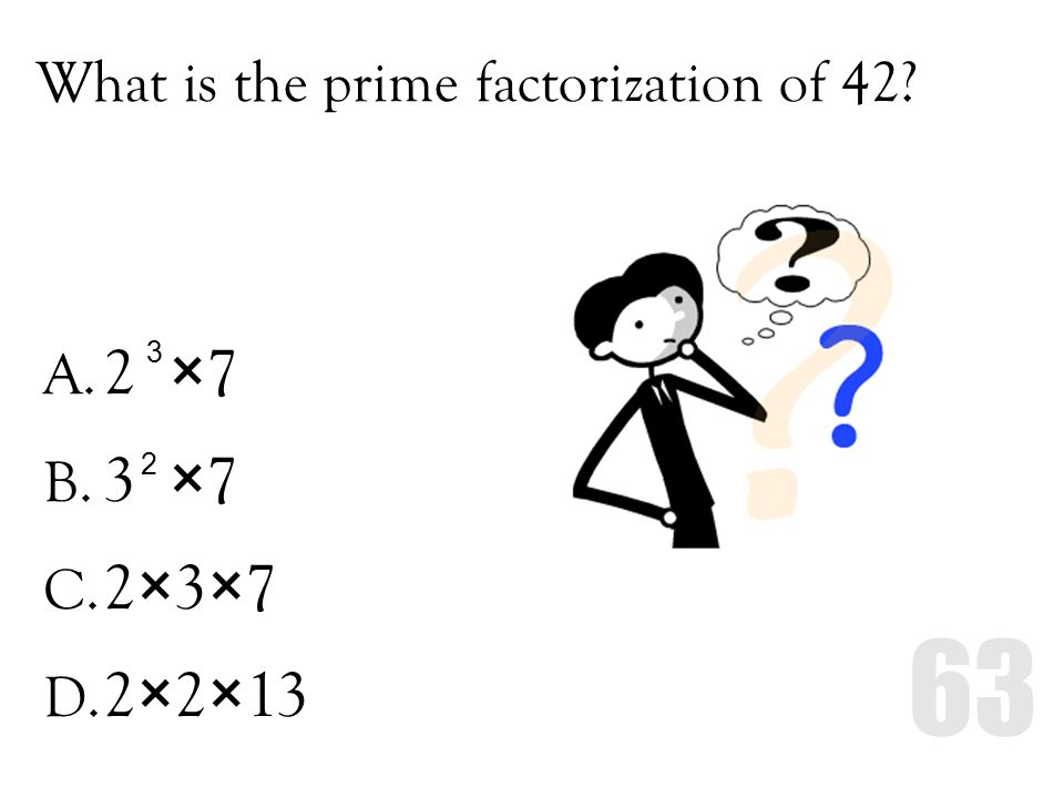 What is the prime factorization of 42? A. 2 ×7 B. 3 ×7 C. 2×3×7 D. 2×2×13 3 2