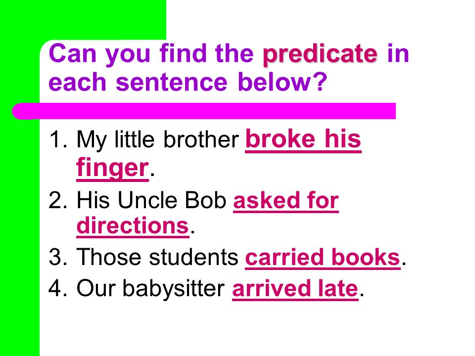 predicate Can you find the predicate in each sentence below? 1.My little brother broke his finger. 2.His Uncle Bob asked for directions. 3.Those stude