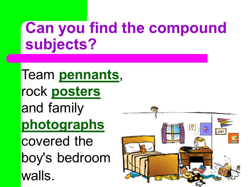Can you find the compound subjects? Team pennants, rock posters and family photographs covered the boy's bedroom walls.