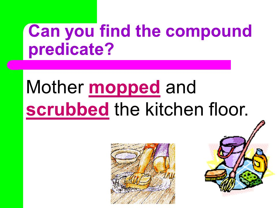 Can you find the compound predicate? Mother mopped and scrubbed the kitchen floor.