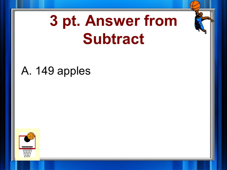 3 pt. Question from Subtract Meredith picked 347 apples. Phil ate 198 of the apples. How many apples are left? A.149 apples B.259 apples C.545 apples
