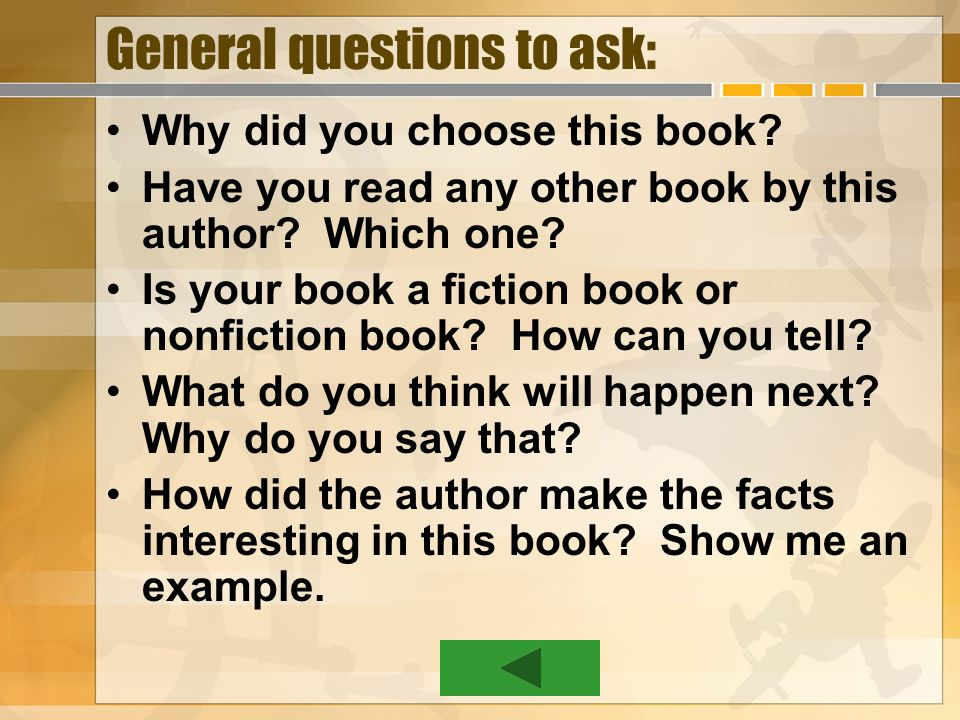 General questions to ask: Why did you choose this book? Have you read any other book by this author? Which one? Is your book a fiction book or nonfict