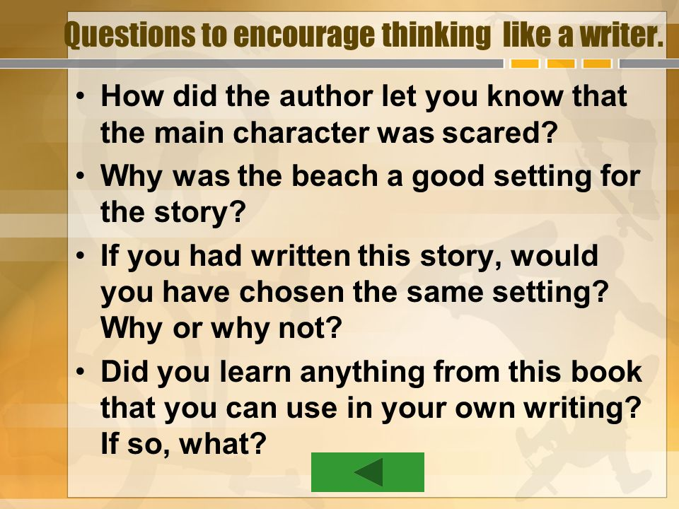 Questions to encourage thinking like a writer. How did the author let you know that the main character was scared? Why was the beach a good setting fo
