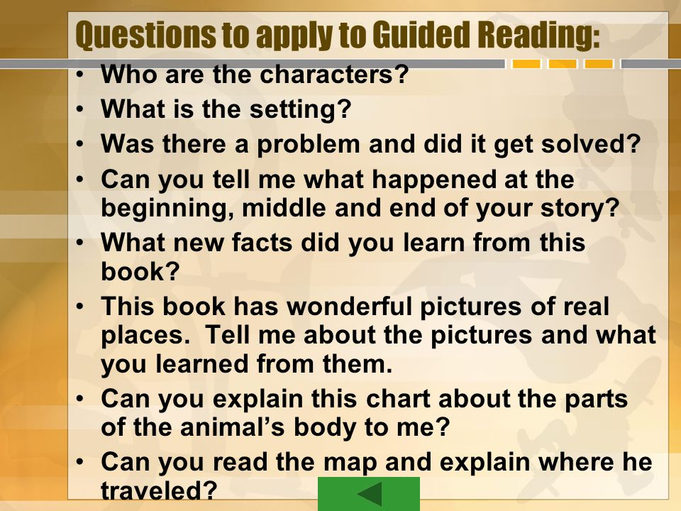 Questions to apply to Guided Reading: Who are the characters? What is the setting? Was there a problem and did it get solved? Can you tell me what hap