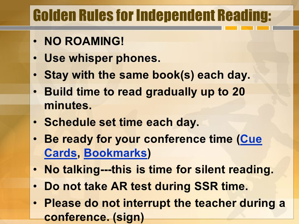 Golden Rules for Independent Reading: NO ROAMING! Use whisper phones. Stay with the same book(s) each day. Build time to read gradually up to 20 minut