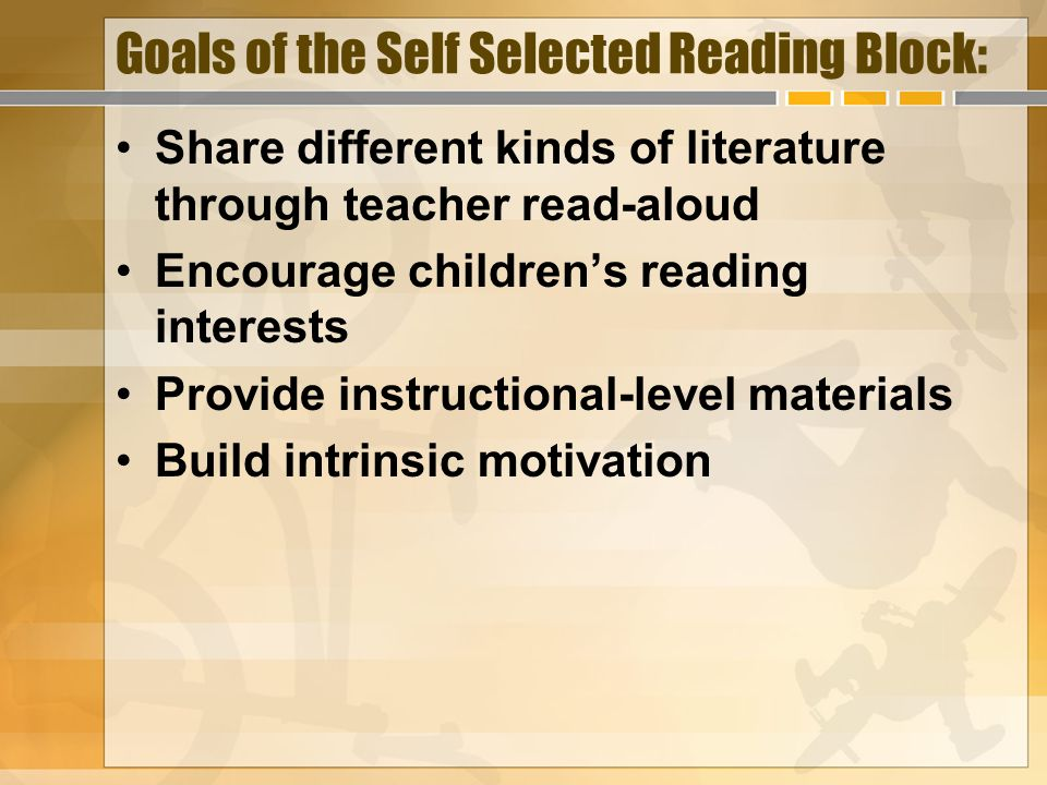 Goals of the Self Selected Reading Block: Share different kinds of literature through teacher read-aloud Encourage childrens reading interests Provide