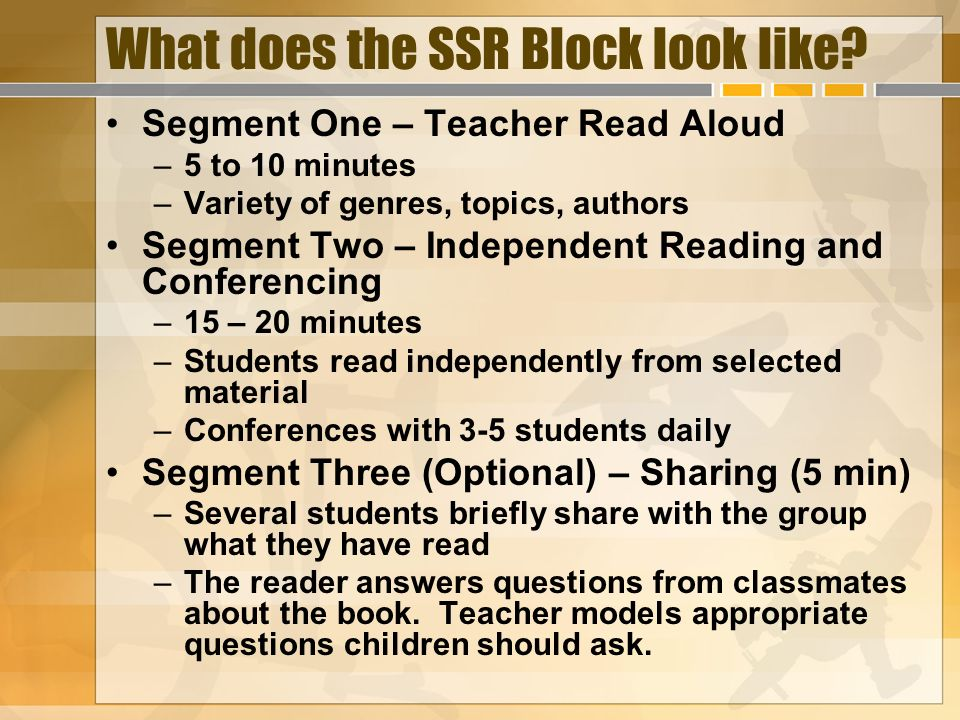 What does the SSR Block look like? Segment One – Teacher Read Aloud –5 to 10 minutes –Variety of genres, topics, authors Segment Two – Independent Rea