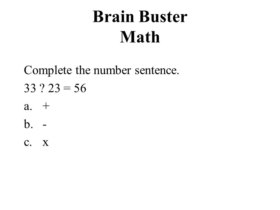 Brain Buster Math Complete the number sentence. 33 ? 23 = 56 a.+ b.- c.x