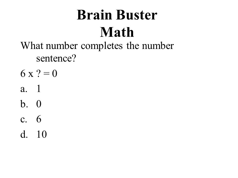 Brain Buster Math What number completes the number sentence? 6 x ? = 0 a.1 b.0 c.6 d.10