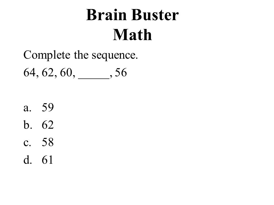 Brain Buster Math Complete the sequence. 64, 62, 60, _____, 56 a.59 b.62 c.58 d.61