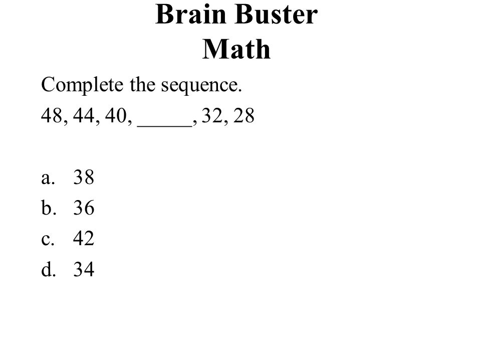 Brain Buster Math Complete the sequence. 48, 44, 40, _____, 32, 28 a.38 b.36 c.42 d.34