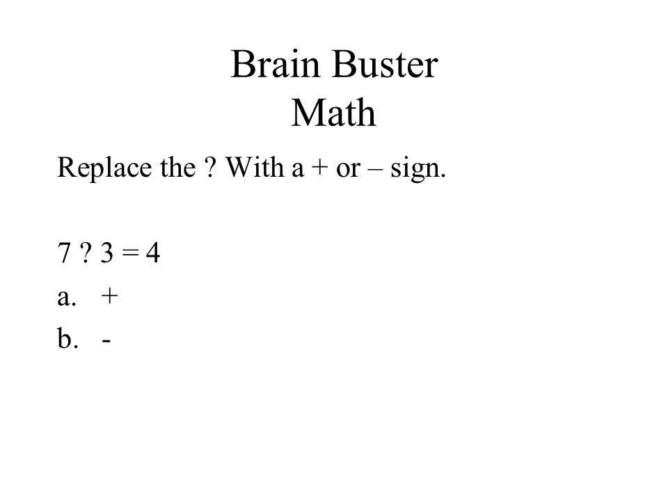 Brain Buster Math Replace the ? With a + or – sign. 7 ? 3 = 4 a.+ b.-