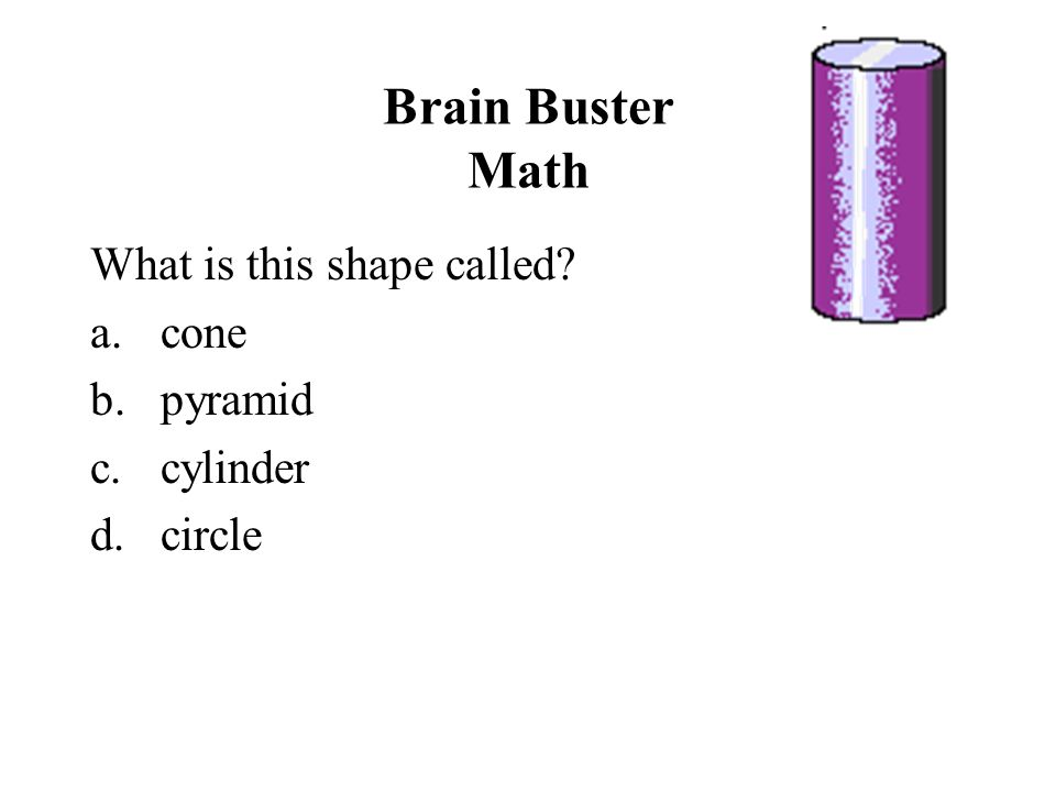 Brain Buster Math What is this shape called? a.cone b.pyramid c.cylinder d.circle