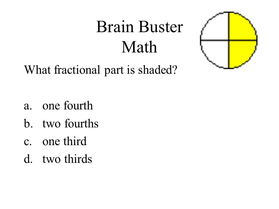 Brain Buster Math What fractional part is shaded? a.one fourth b.two fourths c.one third d.two thirds