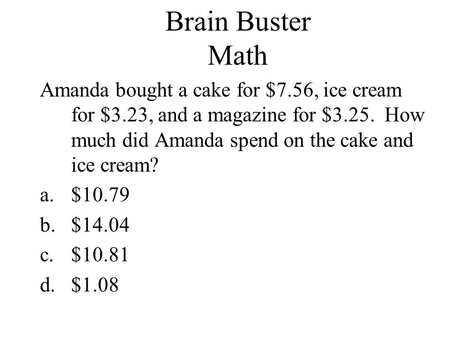 Brain Buster Math Amanda bought a cake for $7.56, ice cream for $3.23, and a magazine for $3.25. How much did Amanda spend on the cake and ice cream?