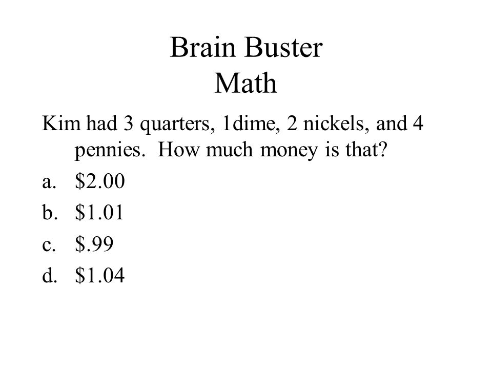 Brain Buster Math Kim had 3 quarters, 1dime, 2 nickels, and 4 pennies. How much money is that? a.$2.00 b.$1.01 c.$.99 d.$1.04
