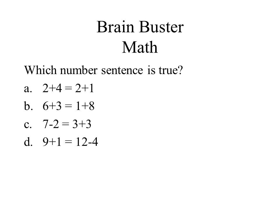 Brain Buster Math Which number sentence is true? a.2+4 = 2+1 b.6+3 = 1+8 c.7-2 = 3+3 d.9+1 = 12-4