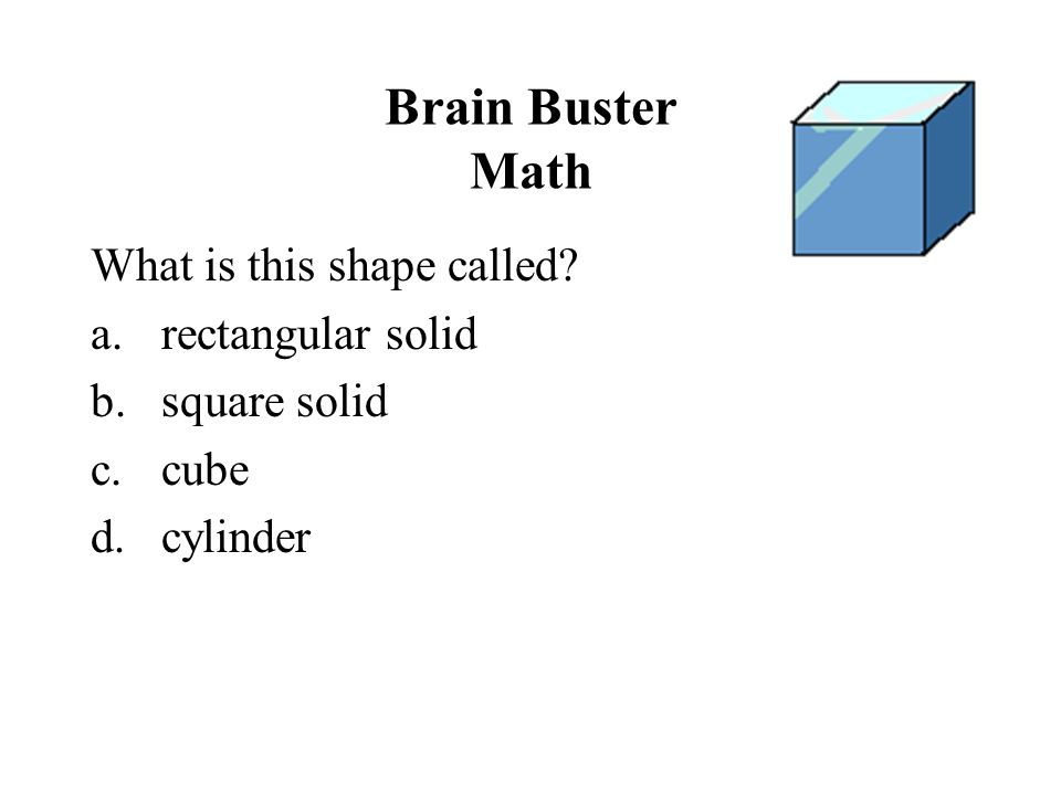 Brain Buster Math What is this shape called? a.rectangular solid b.square solid c.cube d.cylinder