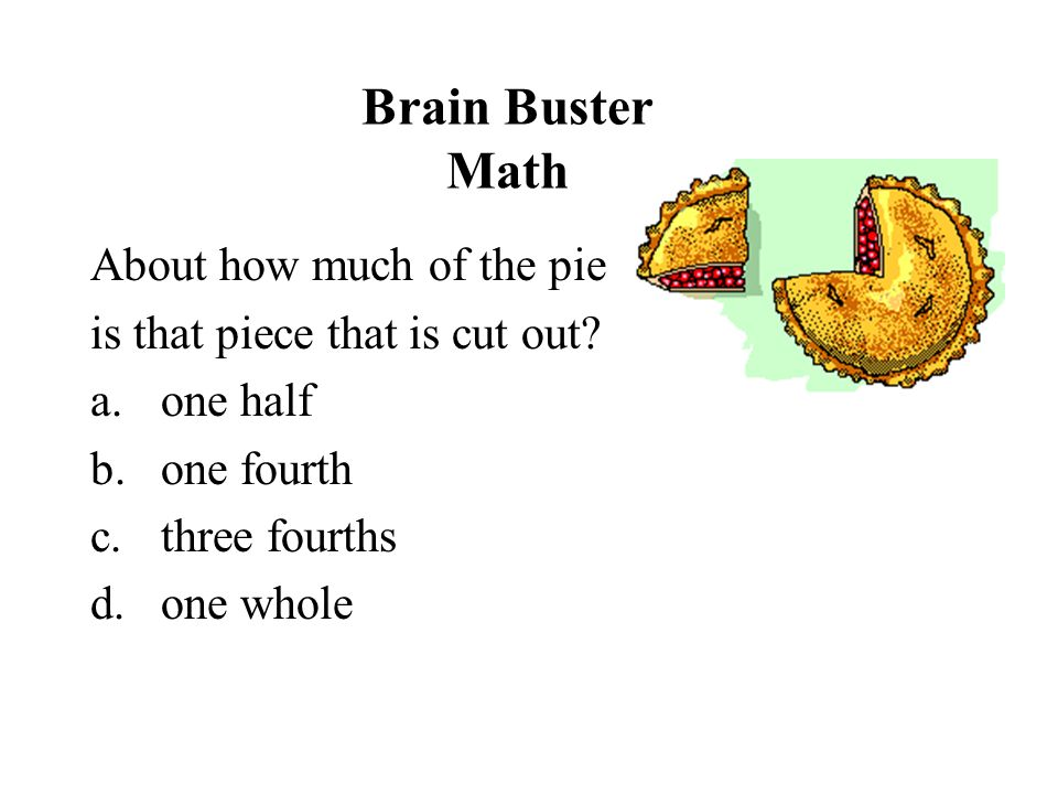 Brain Buster Math About how much of the pie is that piece that is cut out? a.one half b.one fourth c.three fourths d.one whole