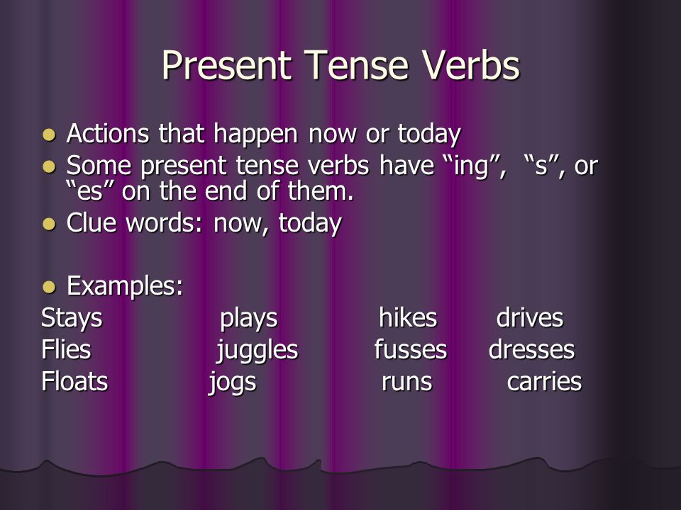 Present Tense Verbs Actions that happen now or today Actions that happen now or today Some present tense verbs have ing, s, or es on the end of them.