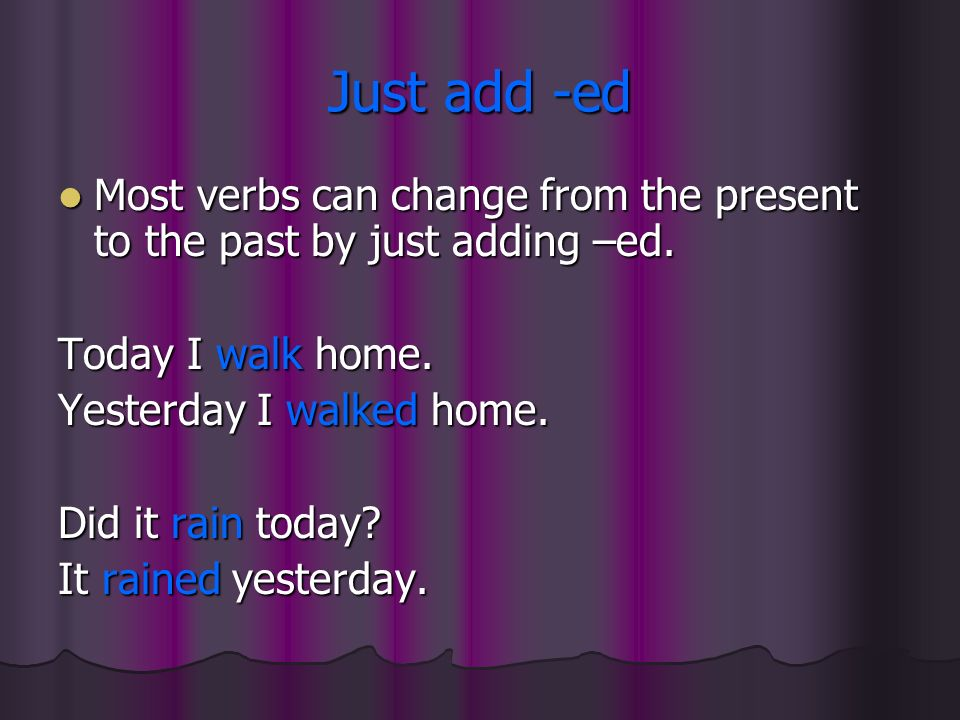Just add -ed Most verbs can change from the present to the past by just adding –ed. Most verbs can change from the present to the past by just adding