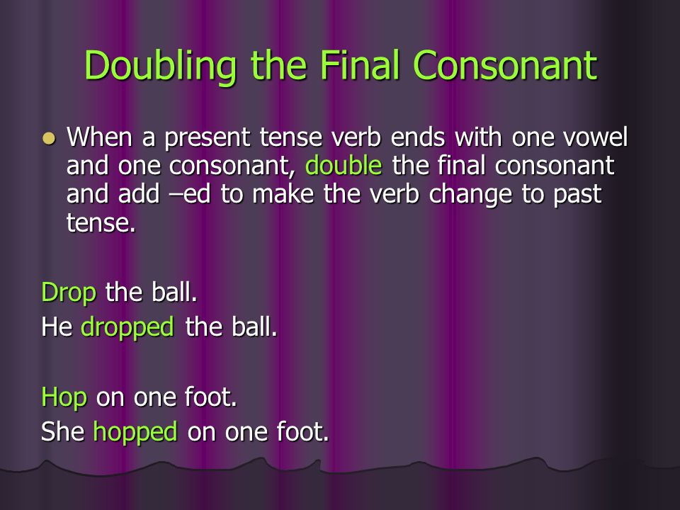 Doubling the Final Consonant When a present tense verb ends with one vowel and one consonant, double the final consonant and add –ed to make the verb