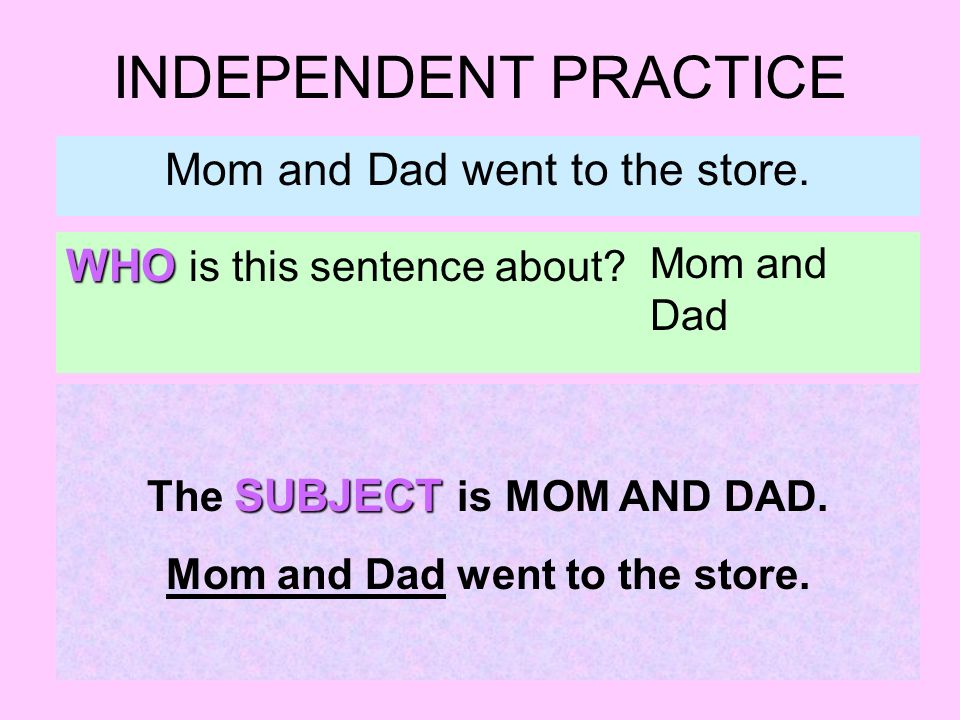 INDEPENDENT PRACTICE Mom and Dad went to the store. WHO is this sentence about? Mom and Dad SUBJECT The SUBJECT is MOM AND DAD. Mom and Dad went to th